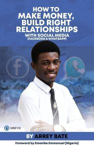 How To Make Money, Build Right Relationships With Social Media by Arrey Bate